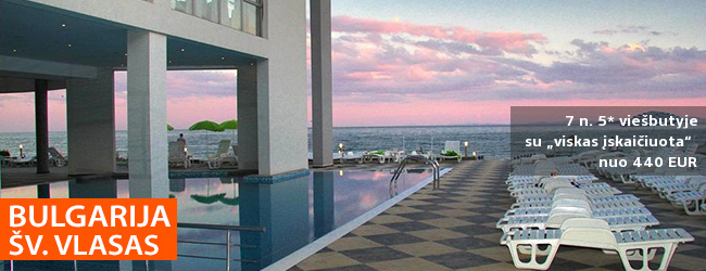 """Mėgaukitės atostogomis ramybės oazėje! Savaitės poilsis Šv. Vlaso kurorte BULGARIJOJE, 5* viešbutyje su """"viskas įskaičiuota"""" - tik nuo 525 EUR! Kelionės data: 2018 m. liepos 15 d."""