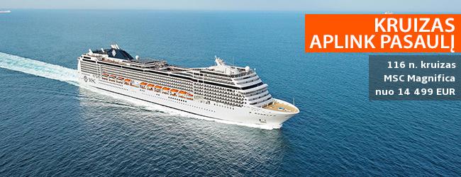 Leiskitės į nepamirštamą gyvenimo kelionę kruiziniu laivu APLINK PASAULĮ! 116 nakvynių prabangiame laive MSC MAGNIFICA - nuo 13599 EUR. Išvykimas: 2020 m. sausio 6 d. Liko nedaug vietų!